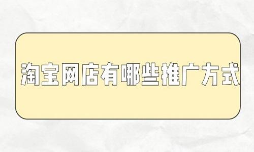 """""""淘宝代运营:淘宝网店有哪些推广方式"""
